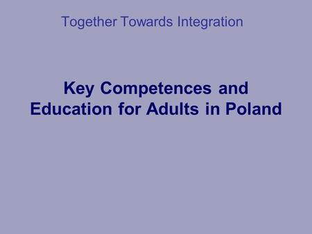 Key Competences and Education for Adults in Poland Together Towards Integration.