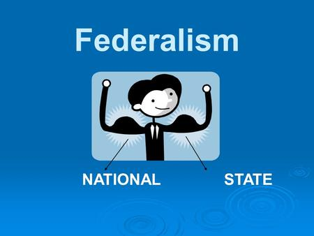 Federalism NATIONAL STATE. : Federalism: A division of power between a central and local governments…
