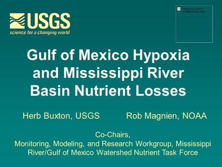 Gulf of Mexico Hypoxia and Mississippi River Basin Nutrient Losses Herb Buxton, USGSRob Magnien, NOAA Co-Chairs, Monitoring, Modeling, and Research Workgroup,