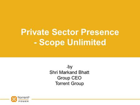 Private Sector Presence - Scope Unlimited - by Shri Markand Bhatt Group CEO Torrent Group.