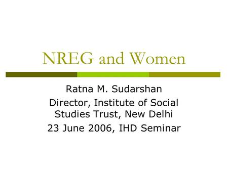 NREG and Women Ratna M. Sudarshan Director, Institute of Social Studies Trust, New Delhi 23 June 2006, IHD Seminar.