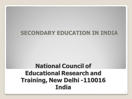 SECONDARY EDUCATION IN INDIA SECONDARY EDUCATION IN INDIA 1 National Council of Educational Research and Training, New Delhi -110016 India.