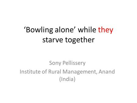 'Bowling alone' while they starve together Sony Pellissery Institute of Rural Management, Anand (India)