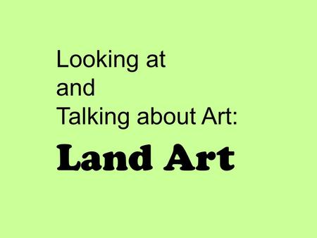 Looking at and Talking about Art: Land Art. I will look at and talk about artwork that incorporates the LAND or environment into the artwork. I will listen.