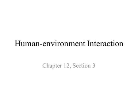 Human-environment Interaction Chapter 12, Section 3.
