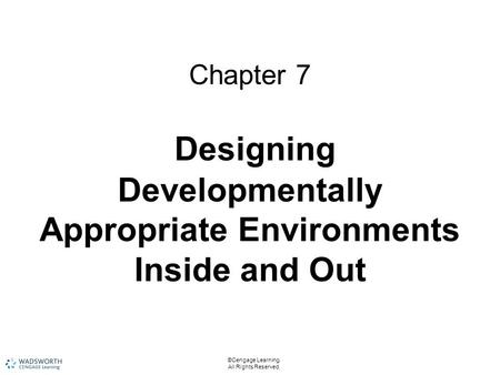 ©Cengage Learning. All Rights Reserved. Chapter 7 Designing Developmentally Appropriate Environments Inside and Out.