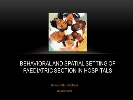 Bismin Babu Varghese B090248AR BEHAVIORAL AND SPATIAL SETTING OF PAEDIATRIC SECTION IN HOSPITALS.