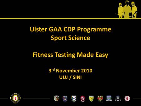 Ulster GAA CDP Programme Sport Science Fitness Testing Made Easy 3 rd November 2010 UUJ / SINI.