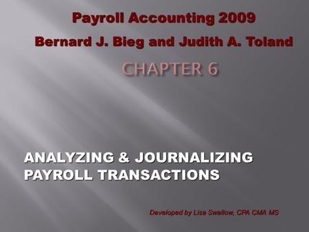 ANALYZING & JOURNALIZING PAYROLL TRANSACTIONS Payroll Accounting 2009 Bernard J. Bieg and Judith A. Toland Developed by Lisa Swallow, CPA CMA MS.