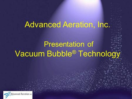 Advanced Aeration, Inc. Presentation of Vacuum Bubble ® Technology.