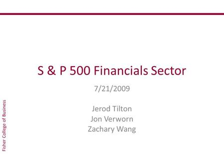 S & P 500 Financials Sector 7/21/2009 Jerod Tilton Jon Verworn Zachary Wang.