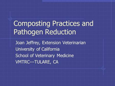 Composting Practices and Pathogen Reduction Joan Jeffrey, Extension Veterinarian University of California School of Veterinary Medicine VMTRC---TULARE,