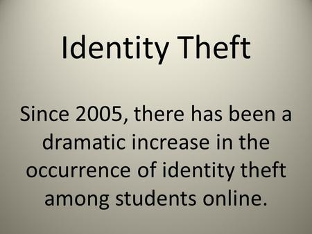 Identity Theft Since 2005, there has been a dramatic increase in the occurrence of identity theft among students online.