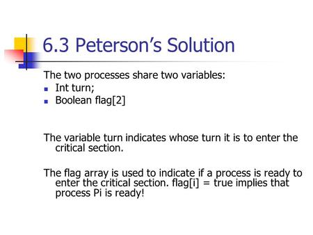 6.3 Peterson's Solution The two processes share two variables: Int turn; Boolean flag[2] The variable turn indicates whose turn it is to enter the critical.