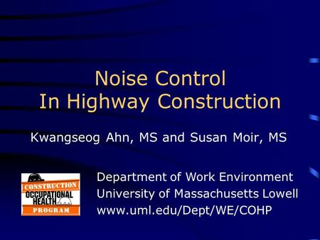 Noise Control In Highway Construction Kwangseog Ahn, MS and Susan Moir, MS Department of Work Environment University of Massachusetts Lowell www.uml.edu/Dept/WE/COHP.