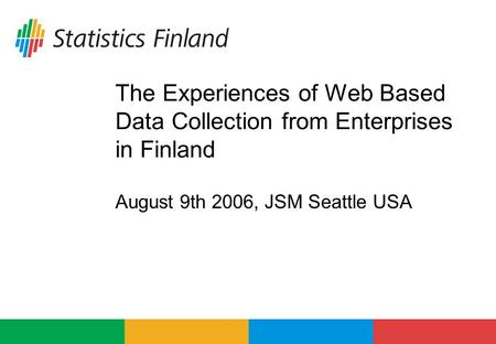 The Experiences of Web Based Data Collection from Enterprises in Finland August 9th 2006, JSM Seattle USA.