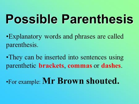 Possible Parenthesis Explanatory words and phrases are called parenthesis. They can be inserted into sentences using parenthetic brackets, commas or dashes.