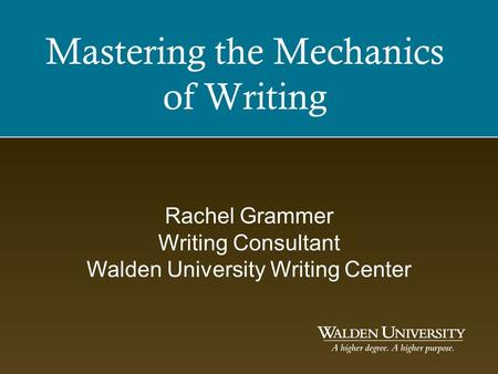 Mastering the Mechanics of Writing Rachel Grammer Writing Consultant Walden University Writing Center.