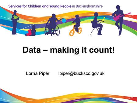 Data – making it count! Lorna Piper