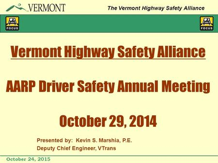 October 24, 2015 The Vermont Highway Safety Alliance Vermont Highway Safety Alliance AARP Driver Safety Annual Meeting October 29, 2014 Presented by: Kevin.