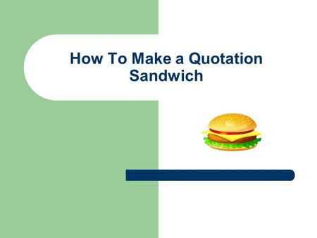 How To Make a Quotation Sandwich. A quotation sandwich has 3 main parts 1. Context 2. Quotation 3. Analysis.