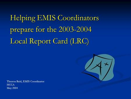 Helping EMIS Coordinators prepare for the 2003-2004 Local Report Card (LRC) Theresa Reid, EMIS Coordinator HCCA May 2004.