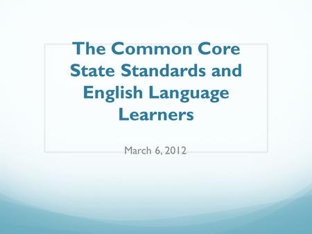 The Common Core State Standards and English Language Learners March 6, 2012.