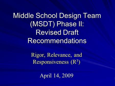 Middle School Design Team (MSDT) Phase II: Revised Draft Recommendations Rigor, Relevance, and Responsiveness (R 3 ) April 14, 2009.
