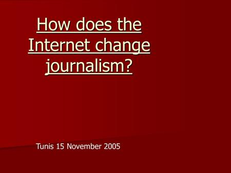 How does the Internet change journalism? Tunis 15 November 2005.