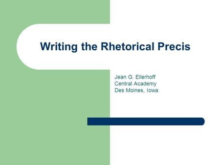 Writing the Rhetorical Precis Jean G. Ellerhoff Central Academy Des Moines, Iowa.