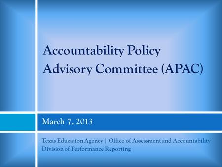 March 7, 2013 Texas Education Agency | Office of Assessment and Accountability Division of Performance Reporting Accountability Policy Advisory Committee.