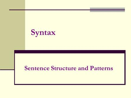 Syntax Sentence Structure and Patterns. Sentence structure considers the following: 1.Sentence Length a. telegraphic (less than 5 words) b. short (about.