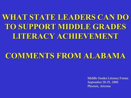 WHAT STATE LEADERS CAN DO TO SUPPORT MIDDLE GRADES LITERACY ACHIEVEMENT COMMENTS FROM ALABAMA Middle Grades Literacy Forum September 28-29, 2006 Phoenix,