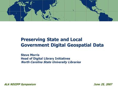 Preserving State and Local Government Digital Geospatial Data Steve Morris Head of Digital Library Initiatives North Carolina State University Libraries.