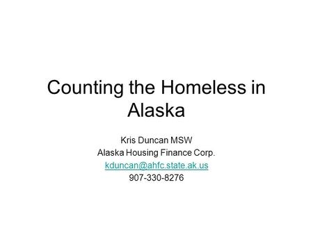 Counting the Homeless in Alaska Kris Duncan MSW Alaska Housing Finance Corp. 907-330-8276.