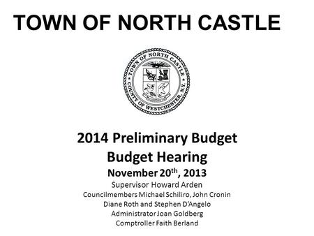 TOWN OF NORTH CASTLE 2014 Preliminary Budget Budget Hearing November 20 th, 2013 Supervisor Howard Arden Councilmembers Michael Schiliro, John Cronin Diane.