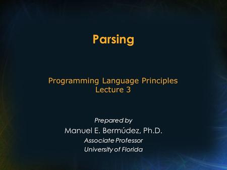 Parsing Prepared by Manuel E. Bermúdez, Ph.D. Associate Professor University of Florida Programming Language Principles Lecture 3.
