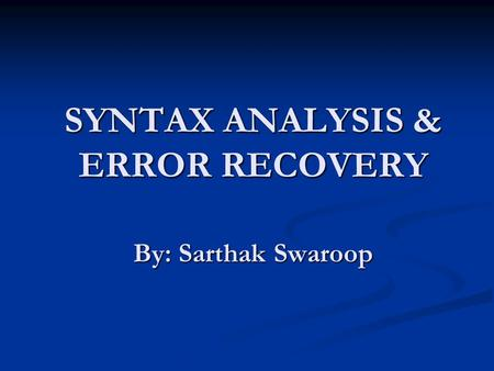 SYNTAX ANALYSIS & ERROR RECOVERY By: Sarthak Swaroop.