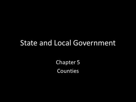 "State and Local Government Chapter 5 Counties. Background Regional government has been around for a long time 7 th century, England divided into ""shires"""
