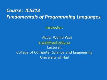 Course: ICS313 Fundamentals of Programming Languages. Instructor: Abdul Wahid Wali Lecturer, College of Computer Science and Engineering.
