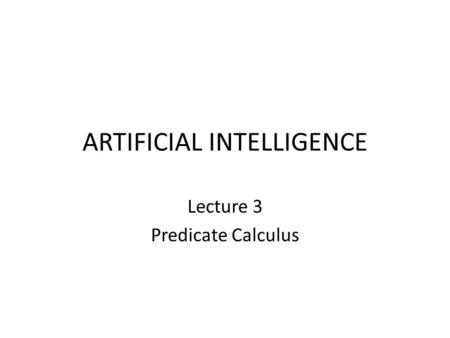 ARTIFICIAL INTELLIGENCE Lecture 3 Predicate Calculus.
