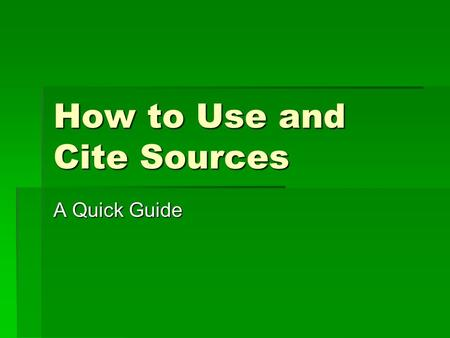 How to Use and Cite Sources A Quick Guide. Citing Sources  When you use info from a source in your paper, you need to tell your readers where you got.