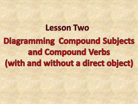Now that you know how to locate and diagram the subject, verb, and direct object in a sentence, you are ready to move on to compound subjects and compound.