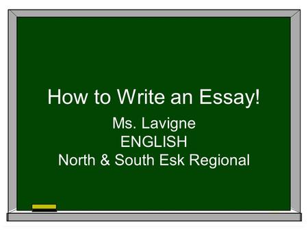 How to Write an Essay! Ms. Lavigne ENGLISH North & South Esk Regional.