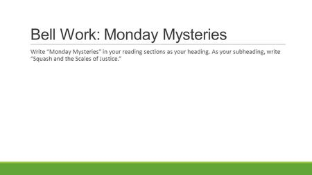 "Bell Work: Monday Mysteries Write ""Monday Mysteries"" in your reading sections as your heading. As your subheading, write ""Squash and the Scales of Justice."""