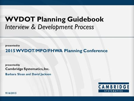 Presented to presented by Cambridge Systematics, Inc. WVDOT Planning Guidebook Interview & Development Process 2015 WVDOT/MPO/FHWA Planning Conference.