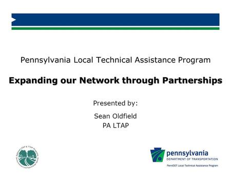 Expanding our Network through Partnerships Pennsylvania Local Technical Assistance Program Expanding our Network through Partnerships Presented by: Sean.