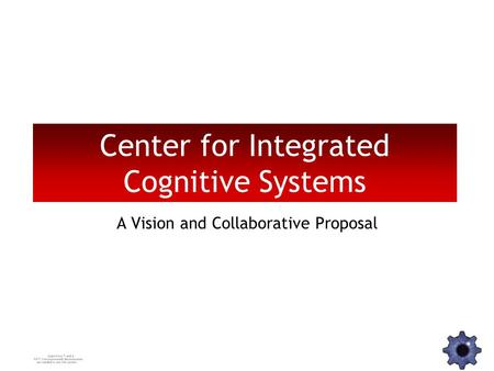 Center for Integrated Cognitive Systems A Vision and Collaborative Proposal.