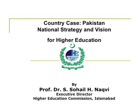 Country Case: Pakistan National Strategy and Vision for Higher Education By Prof. Dr. S. Sohail H. Naqvi Executive Director Higher Education Commission,