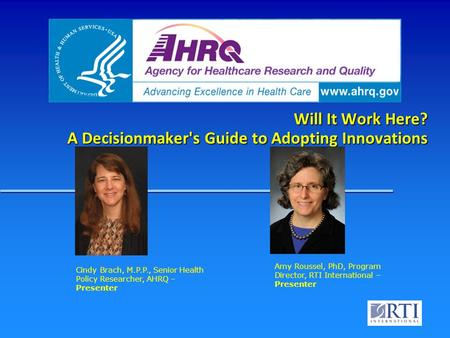 Will It Work Here? A Decisionmaker's Guide to Adopting Innovations Amy Roussel, PhD, Program Director, RTI International – Presenter Cindy Brach, M.P.P.,